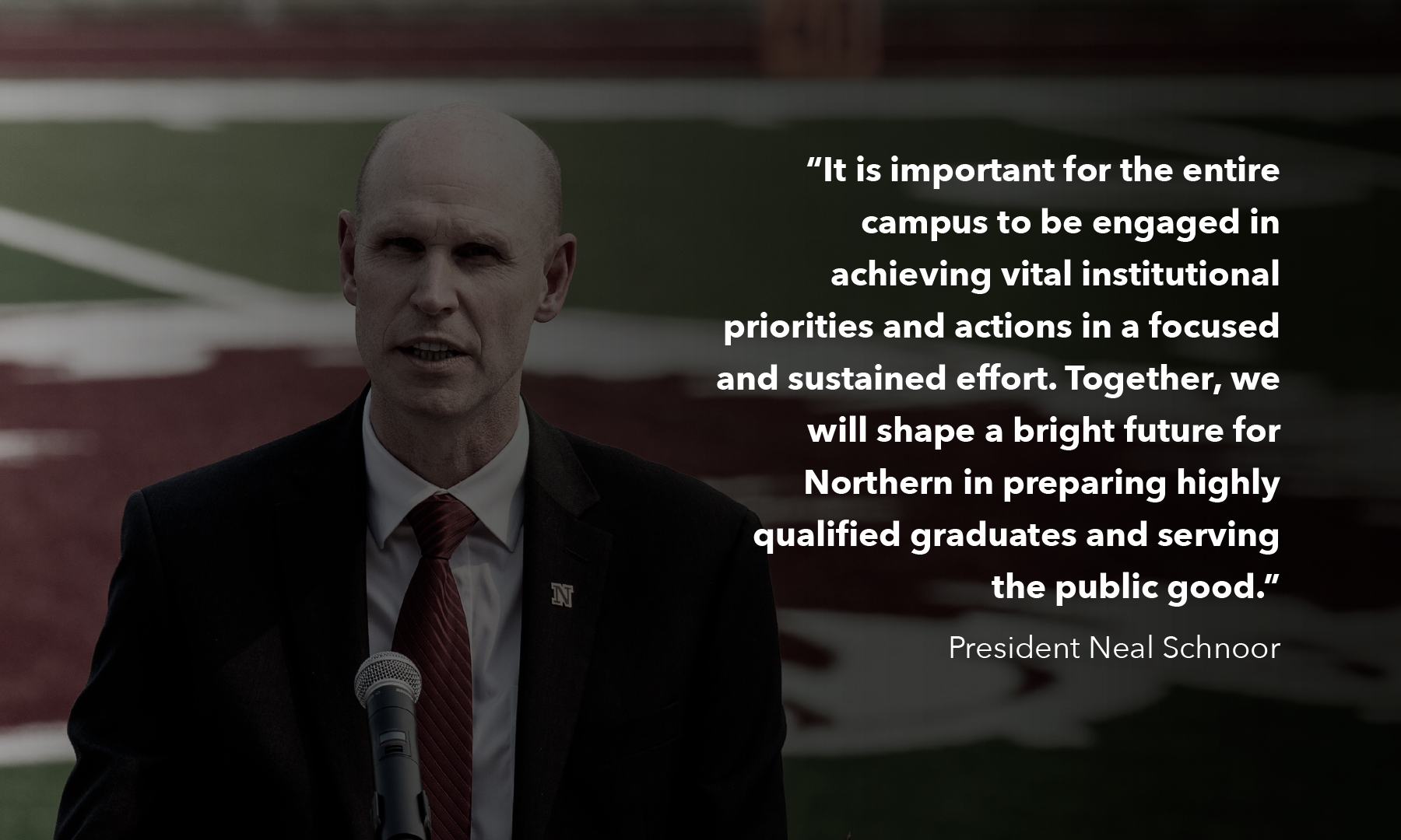 A photo of President Schnoor speaking outside: It is important for the entire campus to be engaged in achieving vital institutional priorities and actions in a focused and sustained effort. Together, we will shape a bright future for Northern in preparing highly qualified graduates and serving the public good.